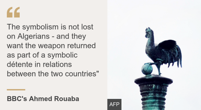 """The symbolism is not lost on Algerians - and they want the weapon returned as part of a symbolic détente in relations between the two countries"""", Source: BBC's Ahmed Rouaba, Source description: , Image: A statue of a cockerel atop the Algerian cannon currently in Brest"
